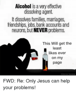 Alcohol is a very effective dissolving agent. It dissolves families, marriages, friendships, jobs, bank accounts and neurons, but NEVER problems. This will get the least likes ever on my page. FWD: Re: Only Jesus can help your problems!