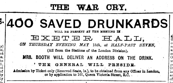 War Cry. 400 Saved Drunkards will be present at the meeting in Exeter Hall, on Thursday Evining May 15th, at Half-Past Seven, (all the Stations of the London Division). Mrs Booth will deliver an address on the drink. The General will preside. Administration by Ticket only (Reserved Seats, 1s.), to be obtained from any Officer in London, or by application to 101, Queen Victoria Street, E.C.