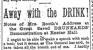 War Cry - Away with the DRINK! Notes of Mrs. Booth's Address at the Great Saved DRUNKARD'S Demonstration at Exeter Hall.