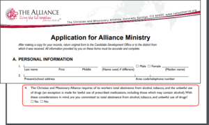 Application for Alliance Ministry. The Christian and Missionary Alliance requires of its workers total abstinence from alcohol, tobacco, and the unlawful use of drugs (an exception is made for lawful use of prescribed medications, including those which may contain alcohol). With these considerations in mind, are you committed to total abstinence from alcohol, tobacco, and unlawful use of drugs? Yes, No.
