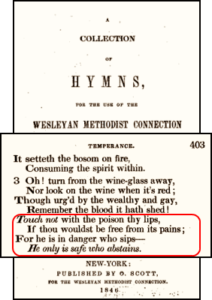 Wesleyan Methodist Hymnal, published by O. Scott, New York, 1846 - It setteth the bosom on fire, Consuming the spirit within. Oh! turn from the wine-glass away, Nor look on the wine when it's red; Though urg'd by the wealthy and gay, Remember the blood it hath shed! Touch not with the poison thy lips, If thou wouldst be free from its pains; For he is in danger who sips - He only is safe who abstains.