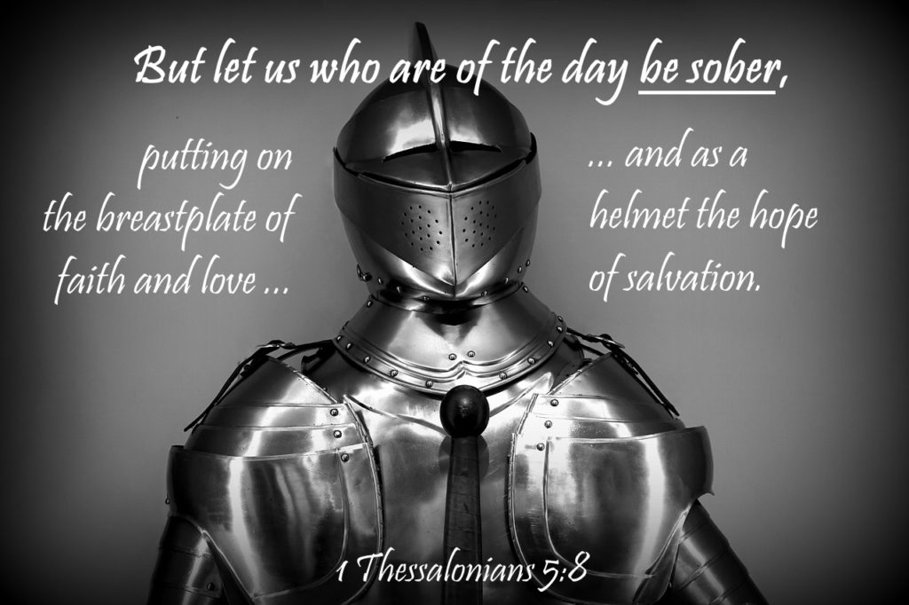 But let us who are of the day  be sober, putting on  the breastplate of  faith and love,  and as a helmet  the hope of salvation. 1 Thessalonians 5:8
